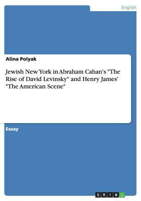 Jewish New York in Abraham Cahans The Rise of David Levinsky and Henry James The American Scene Alina Polyak