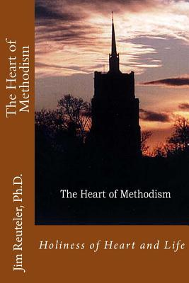 The Heart of Methodism: Holiness of Heart and Life Jim Reuteler