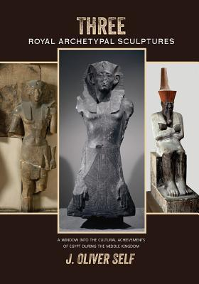 Three Royal Archetypal Sculptures: A Window Into the Cultural Achievements of Egypt During the Middle Kingdom J Oliver Self