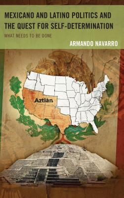The Struggle for Self-Determination in Mexicano and Latino Politics in the United States in the Twenty-First Century: What Needs to Be Done  by  Armando Navarro