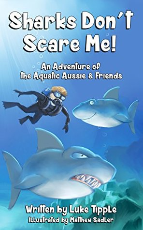 Sharks Dont Scare Me: An Adventure of the Aquatic Aussie and Friends (Adventures of the Aquatic Aussie and Friends Book 1)  by  Luke Tipple