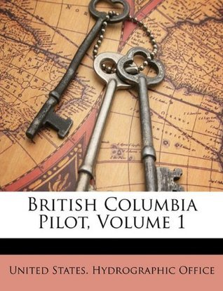 British Columbia Pilot, Volume 1  by  United States. Hydrographic Office