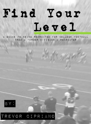 Find Your Level: A Guide To Being Recruited for College Football From a Former D1 Recruiter Trevor Cipriano