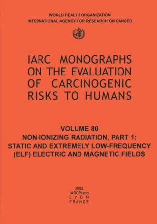 Non-Ionizing Radiation: Part 1: Static and Extremely Low-Frequency (ELF) Electric and Magnetic Fields (IARC Monographs on the Evaluation of the Carcinogenic Risks to Humans)  by  The International Agency for Research on Cancer