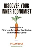 Discover your inner economist : use incentives to fall in love, survive your next meeting, and motivate your dentist