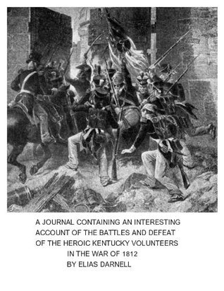 A JOURNAL CONTAINING AN INTERESTING ACCOUNT OF THE HEROIC KENTUCKY VOLUNTEERS IN THE WAR OF 1812  by  Elias Darnell