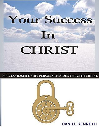 Your Success in Christ: Success based on my personal encounter with Christ Daniel Kenneth