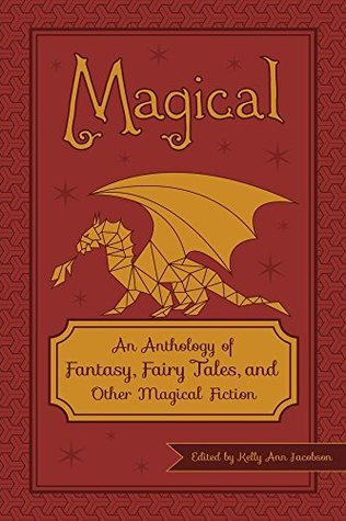 Magical: An Anthology of Fantasy, Fairy Tales, and Other Magical Fiction  by  Kelly Ann Jacobson