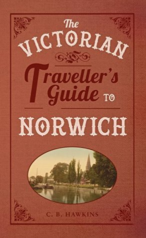 The Victorian Travellers Guide to Norwich C. B. Hawkins