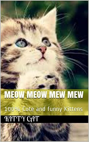 MEOW MEOW MEW MEW: 100% Cute and funny Kittens  by  Kitty Cat