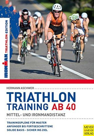 Triathlontraining ab 40: Mittel- und Ironman-Distanz (Ironman Edition 2)  by  Hermann Aschwer