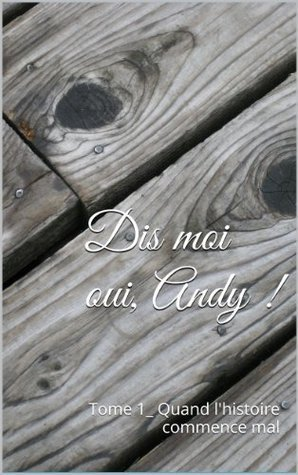 Dis moi oui, Andy !: Tome 1_ Quand lhistoire commence mal  by  Kelly Godefroy
