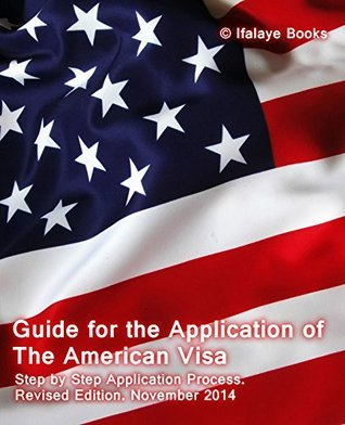 Guide for the Application of The American Visa: Step  by  Step Application Process. Revised Edition November 2014 by Ifalaye Books