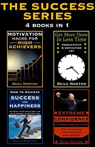 The Success Series (4 in 1): How to Achieve Success and Happiness, Extreme Confidence, Motivation Hacks for High Achievers, and Get More Done In Less Time (4 Books to Change Your Life)  by  B. N. Norton