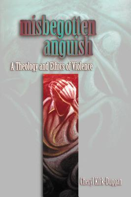 Misbegotten Anguish: A Theology and Ethics of Violence  by  Cheryl A. Kirk-Duggan