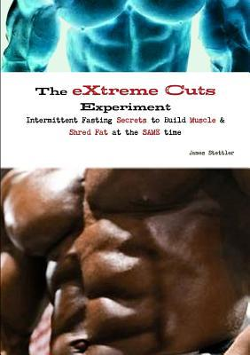The Extreme Cuts Experiment - Intermittent Fasting Secrets to Build Muscle & Shred Fat - At the Same Time  by  James Stettler