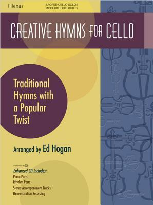 Creative Hymns for Cello: Traditional Hymns with a Popular Twist Ed Hogan