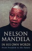 Nelson Mandela In His Own Words: From Freedom To The Future: Tributes And Speeches