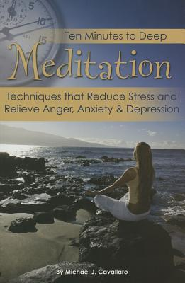 Ten Minutes to Deep Meditation: Techniques That Calm the Mind, Melt Away Bad Habits & Relieve Anger, Depression, and Anxiety Atlantic Publishing Company