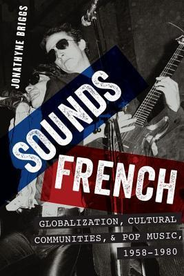 Sounds French: Globalization, Cultural Communities and Pop Music, 1958-1980  by  Jonathyne Briggs