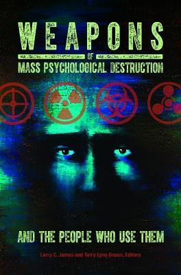 Weapons of Mass Psychological Destruction and the People Who Use Them  by  Larry C James