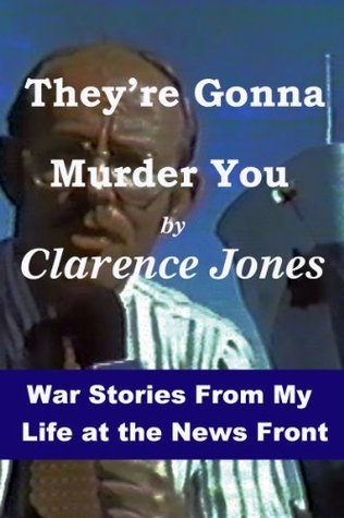 Theyre Gonna Murder You - War Stories From My Life at the News Front Clarence Jones