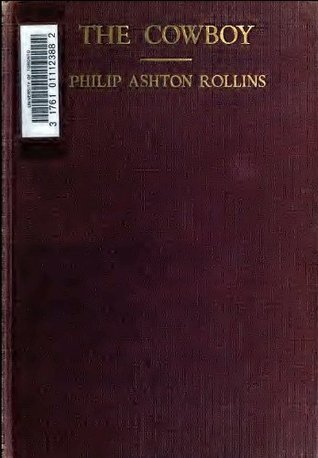 The Cowboy: His Characteristics, His Equipment, and His Part In The Development of the West Philip Ashton Rollins
