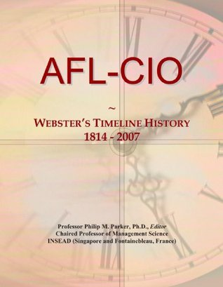 AFL-CIO: Websters Timeline History, 1814 - 2007  by  Icon Group International