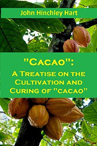 Cacao: A Treatise on the Cultivation and Curing of cacao: (Theobroma Cacao), Botany and Nomenclature of the Same and Hints on the Selection and Management of Estates John Hinchley Hart