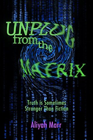 Unplug From the Matrix: Truth is Sometimes Stranger Than Fiction  by  Aliyah Marr
