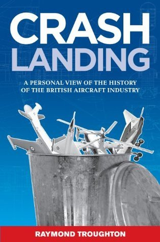 Crash Landing: A Personal View of the History of the British Aircraft Industry Raymond Troughton