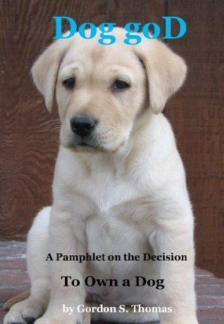 Dog goD: A Pamphlet on the Decision to Own a Dog  by  Gordon S. Thomas