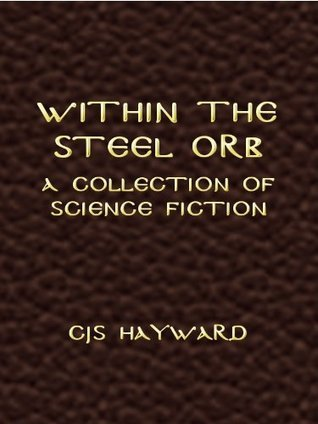 Within the Steel Orb: A Collection of Science Fiction  by  CJS Hayward