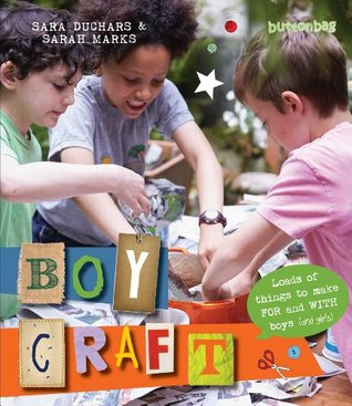 Boycraft: Loads of Things to Make For and With Boys Sarah Marks