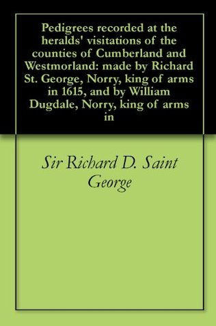 Pedigrees recorded at the heralds visitations of the counties of Cumberland and Westmorland: made Richard St. George, Norry, king of arms in 1615, and by William Dugdale, Norry, king of arms in by Richard D. Saint George