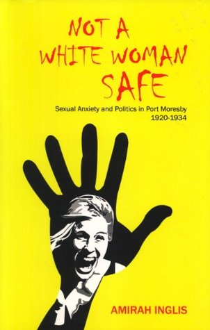 Not a White Woman Safe: Sexual Anxiety and Politics in Port Moresby 1920-1934 Amirah Inglis