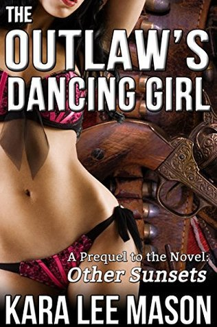 The Outlaws Dancing Girl (A Prequel to the Novel: Other Sunsets)  by  Kara Lee Mason