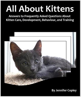 All About Kittens: Answers to Frequently Asked Questions About Kitten Care, Development, Behaviour, and Training Jennifer Copley