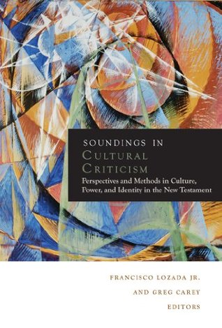 Soundings in Cultural Criticism: Perspectives and Methods in Culture, Power, and Identity in the New Testament  by  Francisco Lozada Jr.