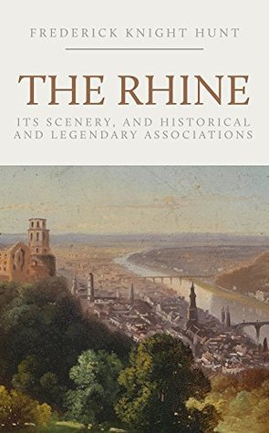 The Rhine: Its Scenery, and Historical and Legendary Associations Frederick Knight Hunt