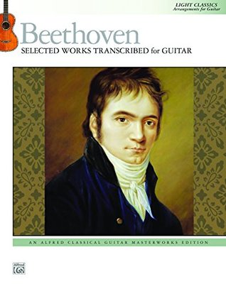 Beethoven: Selected Works Transcribed for Guitar: Light Classics, Arrangements for Intermediate Guitar (Guitar)  by  Ludwig van Beethoven