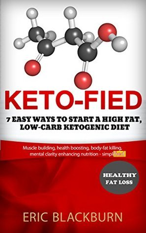 Keto-fied: 7 Easy Ways To Start A High Fat, Low-Carb Ketogenic Diet (how to start no carb diet): Muscle building, health boosting, body-fat killing, mental clarity enhancing nutrition - simplified  by  Eric Blackburn