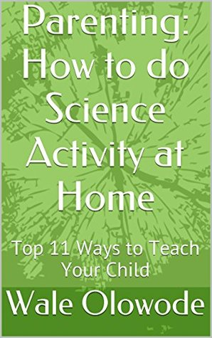 Parenting: How to do Science Activity at Home: Top 11 Ways to Teach Your Child Wale Olowode