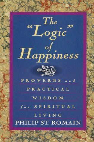 The Logic Of Happiness: Proverbs And Practical Wisdom For Spiritual Living  by  Philip St. Romain