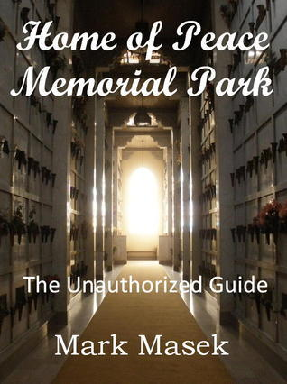 Home of Peace Memorial Park: The Unauthorized Guide  by  Mark Masek