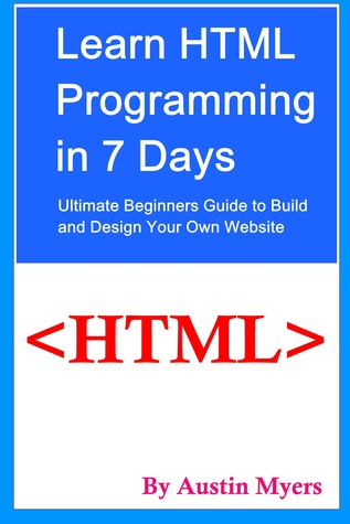 Learn HTML Programming in 7 Days: Ultimate Beginners Guide to Build and Design Your Own Website Austin Myers