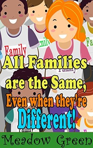 All Families are the Same, Even when theyre Different!  by  Meadow Green