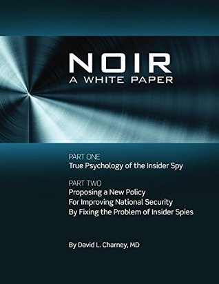 NOIR: A White Paper Proposing a New Policy for Improving National Security  by  Fixing the Problem of Insider Spies by David Charney