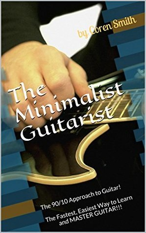 The Minimalist Guitarist: The 90/10 Approach to Guitar! The Fastest, Easiest Way to Learn and MASTER GUITAR!!! Coren Smith