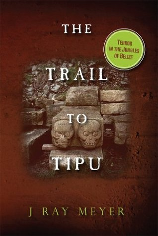 The Trail to Tipu: Terror in the Jungles of Belize J Ray Meyer